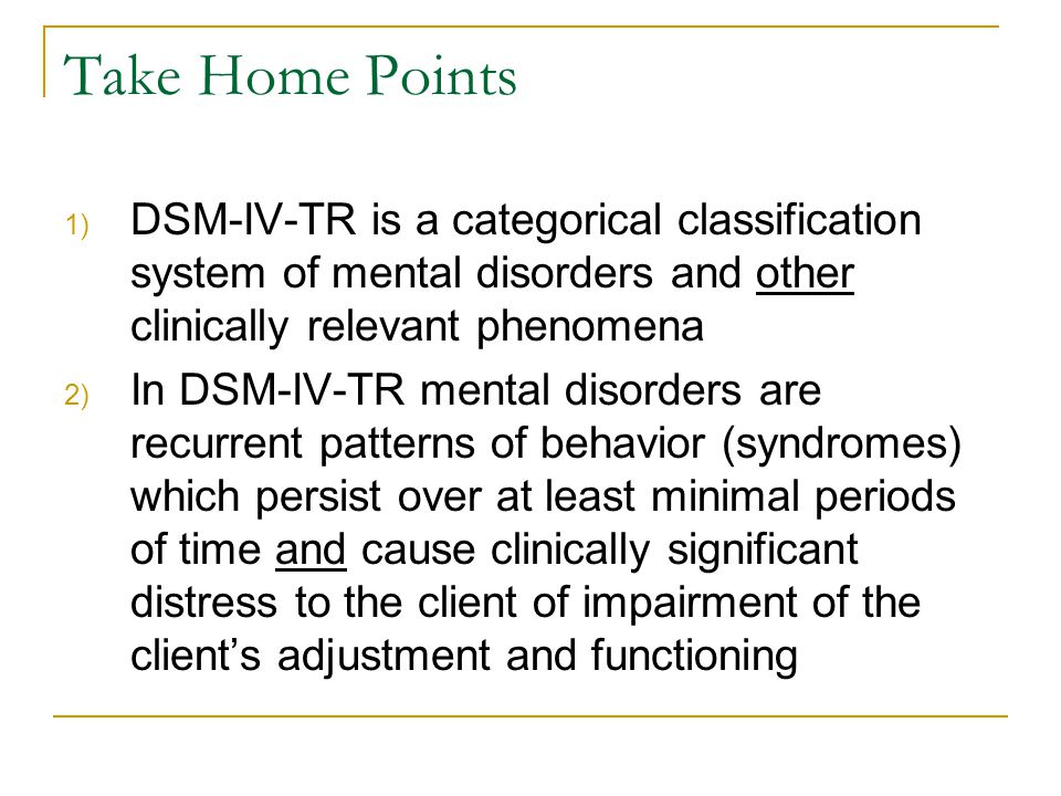 Take Home Points DSM-IV-TR is a categorical classification system of mental disorders and other clinically relevant phenomena.