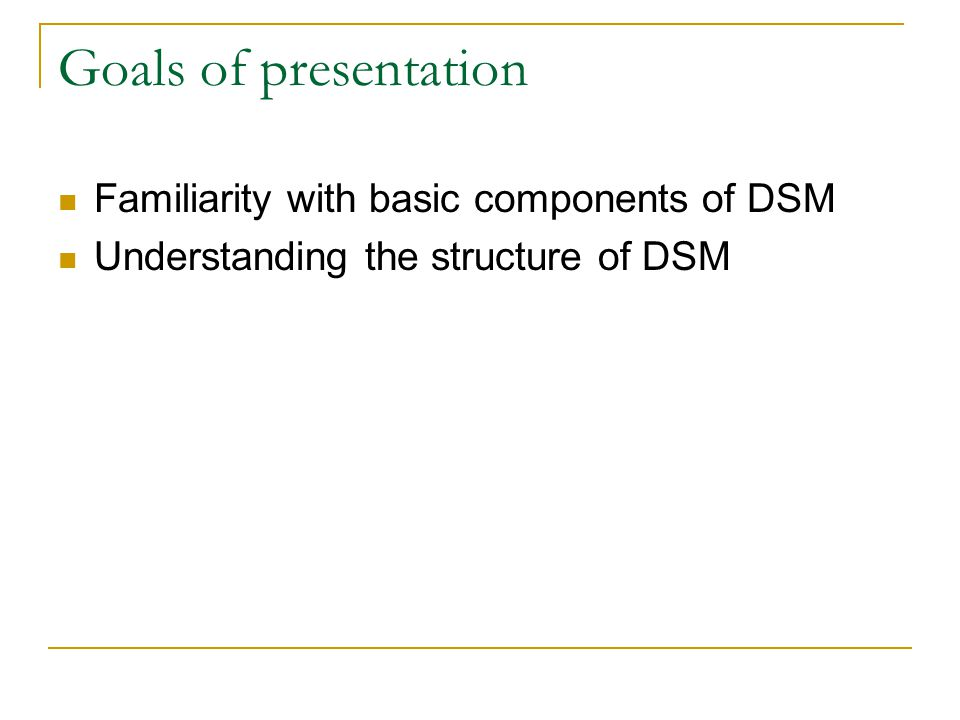 Goals of presentation Familiarity with basic components of DSM