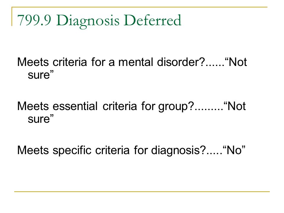 799.9 Diagnosis Deferred Meets criteria for a mental disorder ...... Not sure Meets essential criteria for group ......... Not sure