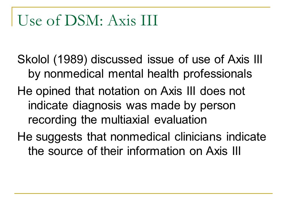 Use of DSM: Axis III Skolol (1989) discussed issue of use of Axis III by nonmedical mental health professionals.