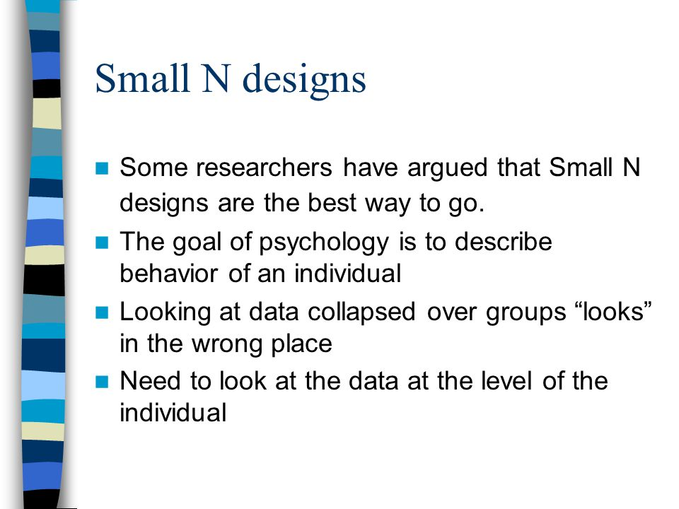 Small N designs Some researchers have argued that Small N designs are the best way to go.