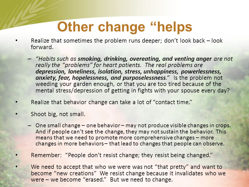 Other change helps Realize that sometimes the problem runs deeper; don't look back – look forward.