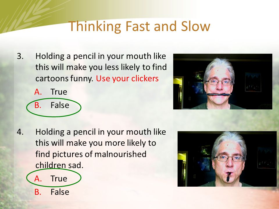 Thinking Fast and Slow Holding a pencil in your mouth like this will make you less likely to find cartoons funny. Use your clickers.