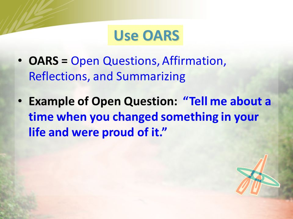 Use OARS OARS = Open Questions, Affirmation, Reflections, and Summarizing.