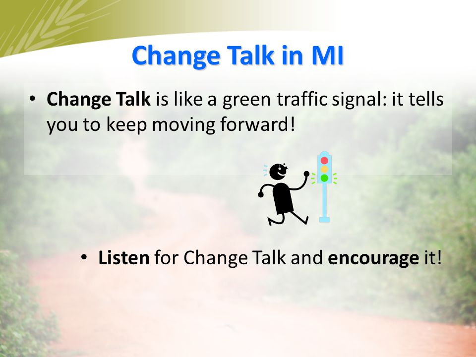 Change Talk in MI Change Talk is like a green traffic signal: it tells you to keep moving forward.