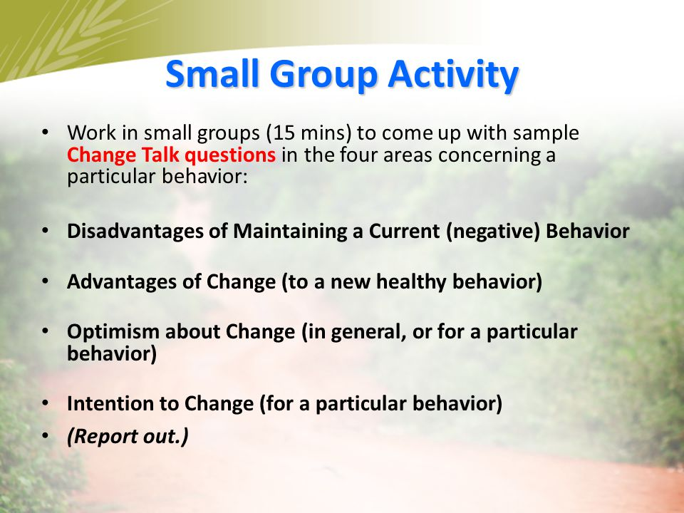 Small Group Activity Work in small groups (15 mins) to come up with sample Change Talk questions in the four areas concerning a particular behavior: