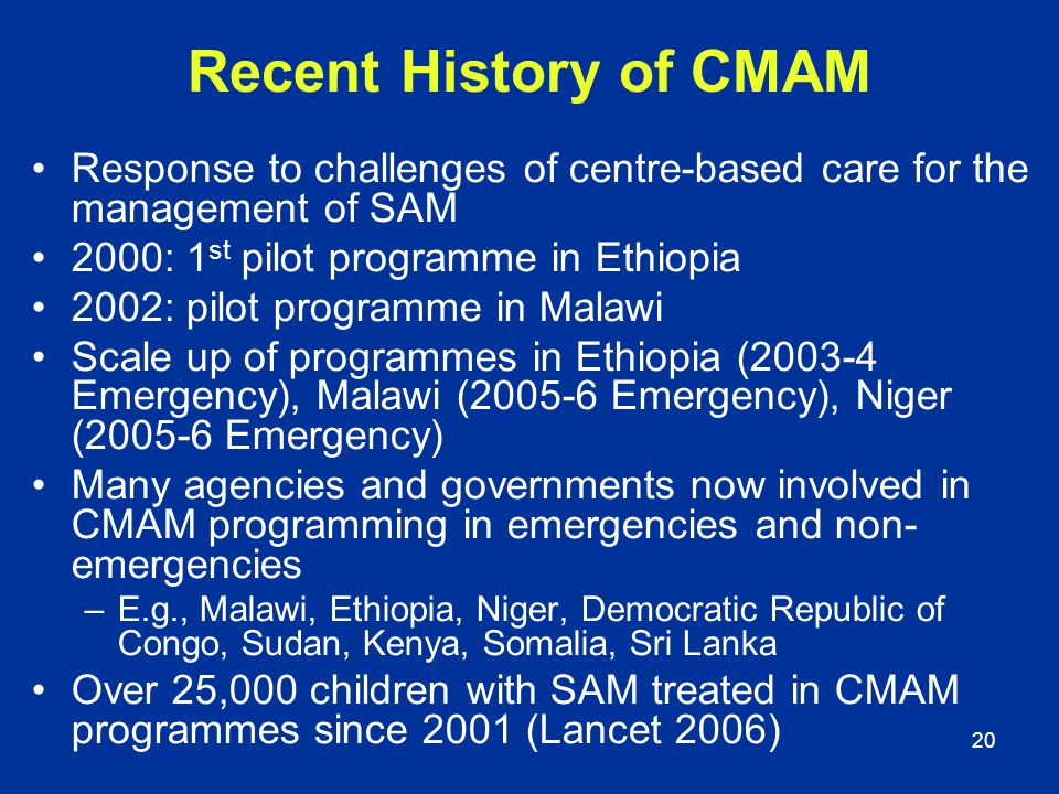 Recent History of CMAM Response to challenges of centre-based care for the management of SAM. 2000: 1st pilot programme in Ethiopia.