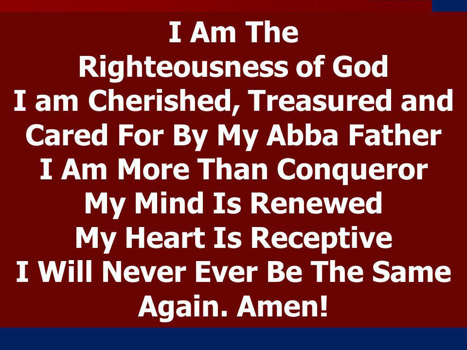 I Am The Righteousness of God I am Cherished, Treasured and Cared For By My Abba Father I Am More Than Conqueror My Mind Is Renewed My Heart Is Receptive I Will Never Ever Be The Same Again.