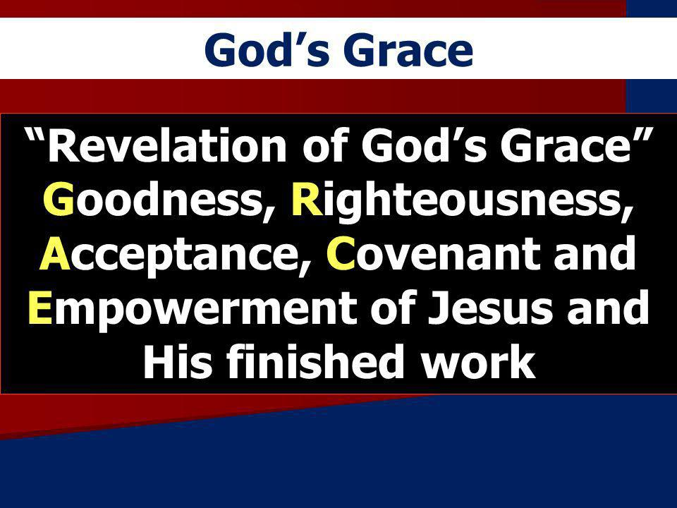 God's Grace Revelation of God's Grace Goodness, Righteousness, Acceptance, Covenant and Empowerment of Jesus and His finished work.