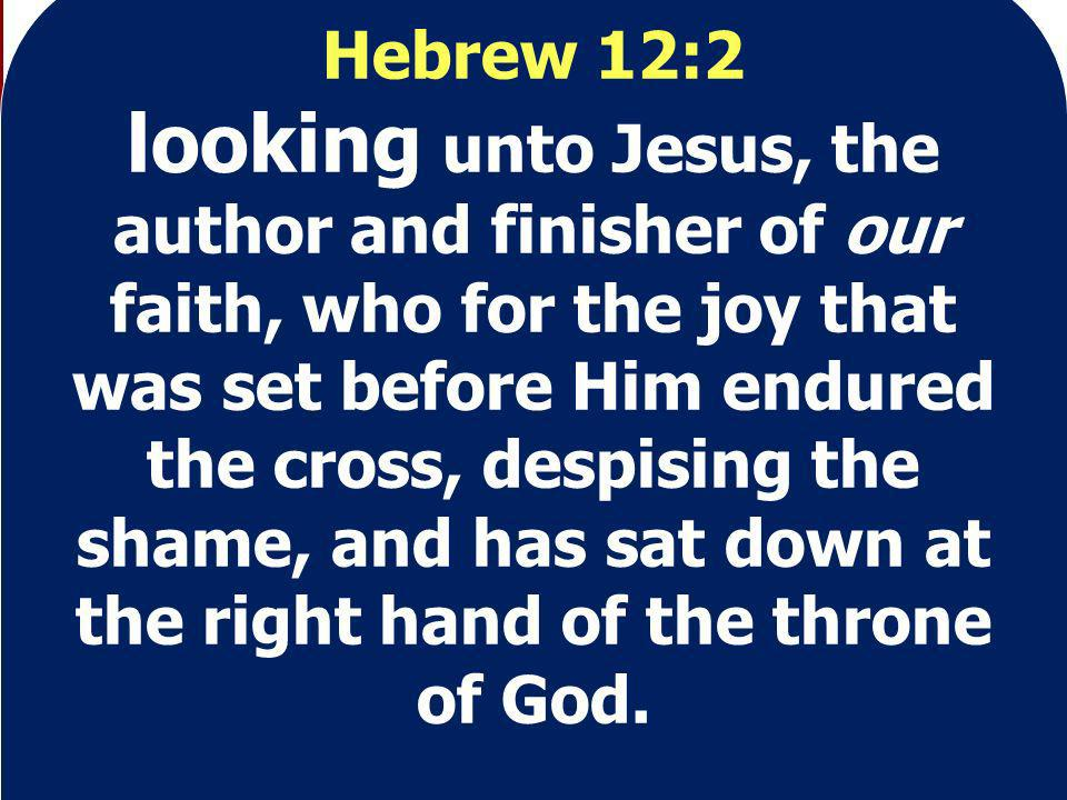 Hebrew 12:2 looking unto Jesus, the author and finisher of our faith, who for the joy that was set before Him endured the cross, despising the shame, and has sat down at the right hand of the throne of God.