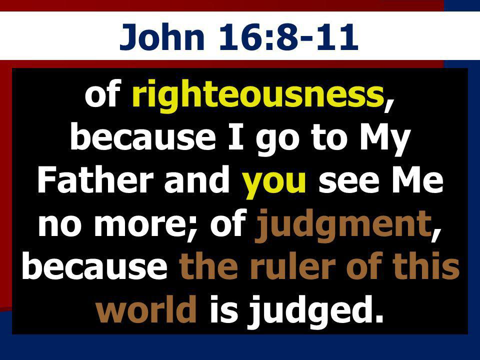 John 16:8-11 of righteousness, because I go to My Father and you see Me no more; of judgment, because the ruler of this world is judged.