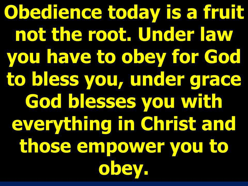 Obedience today is a fruit not the root