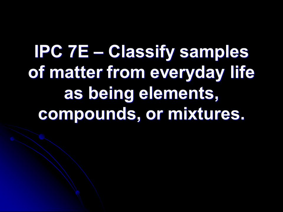 IPC 7E – Classify samples of matter from everyday life as being elements, compounds, or mixtures.