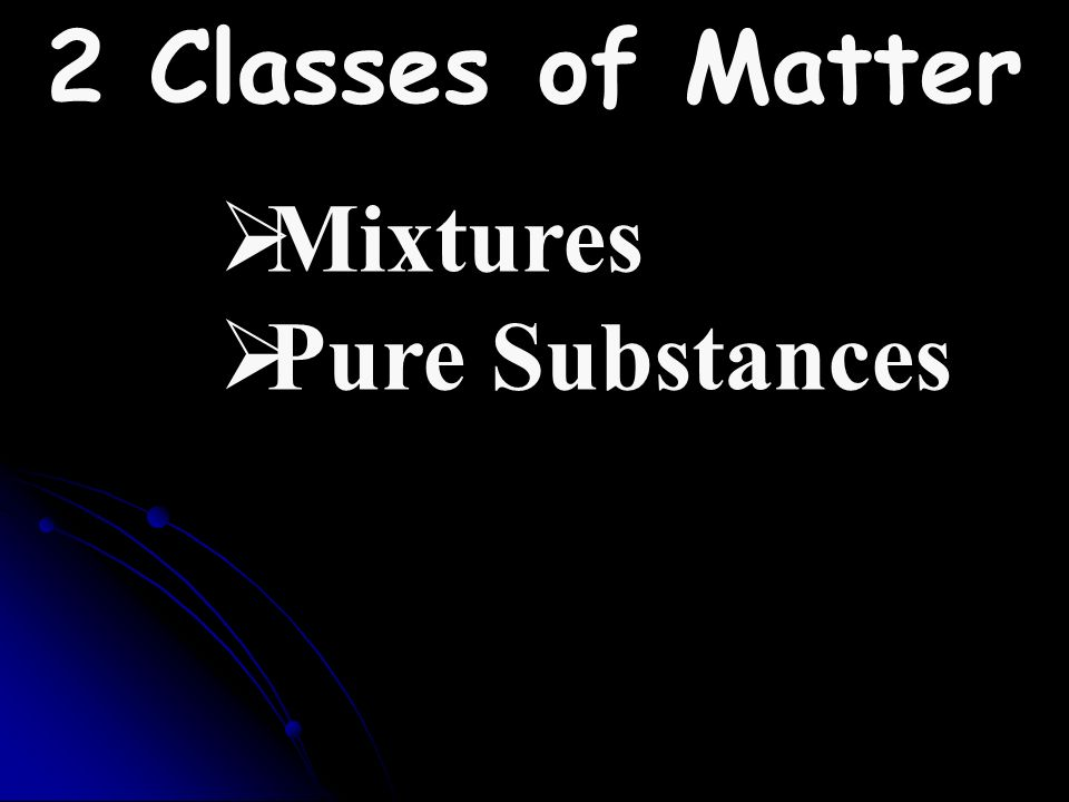 2 Classes of Matter Mixtures Pure Substances