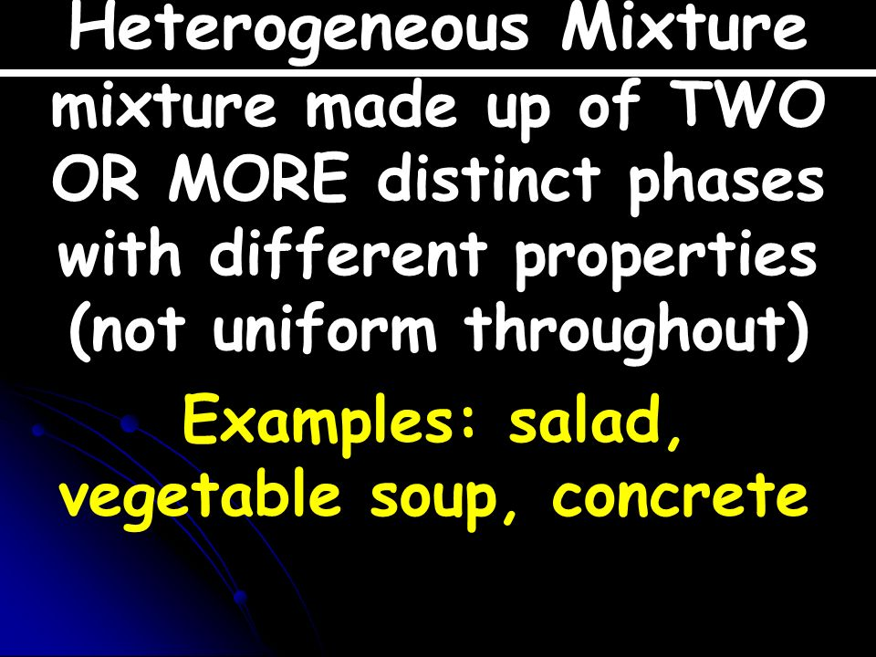 Heterogeneous Mixture Examples: salad, vegetable soup, concrete