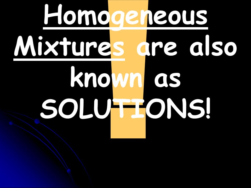 Homogeneous Mixtures are also known as SOLUTIONS!