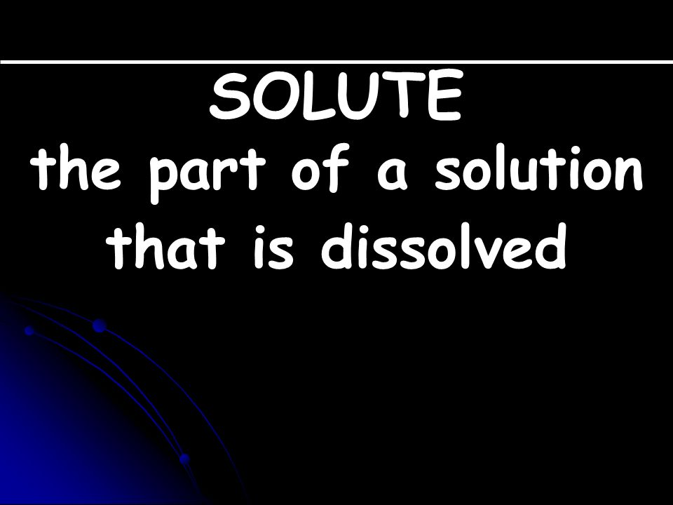 SOLUTE the part of a solution that is dissolved