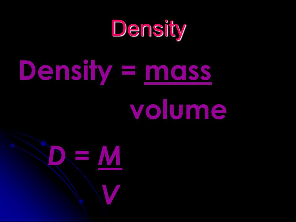 Density Density = mass volume D = M V