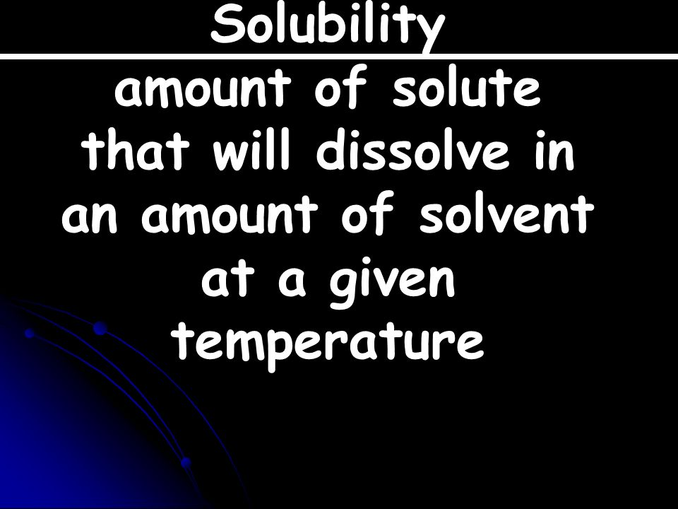 Solubility amount of solute that will dissolve in an amount of solvent at a given temperature