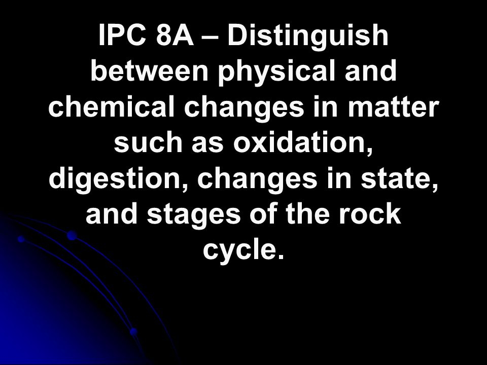 IPC 8A – Distinguish between physical and chemical changes in matter such as oxidation, digestion, changes in state, and stages of the rock cycle.