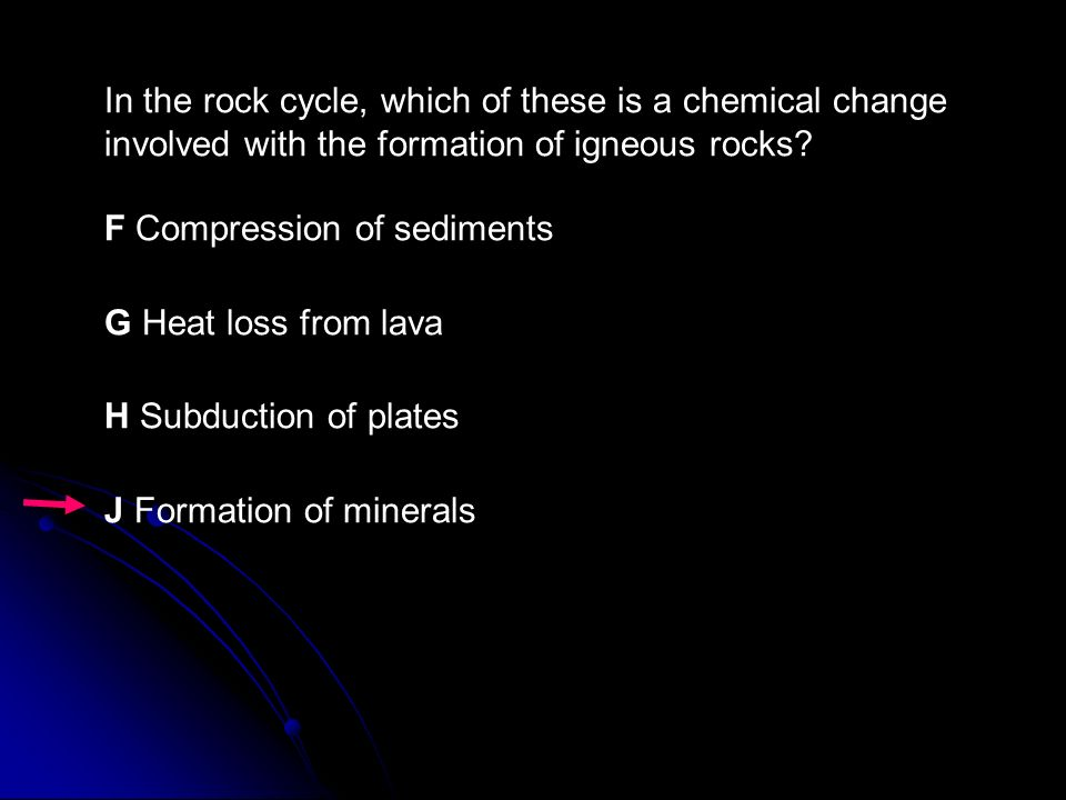 In the rock cycle, which of these is a chemical change involved with the formation of igneous rocks F Compression of sediments