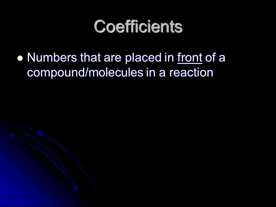 Coefficients Numbers that are placed in front of a compound/molecules in a reaction