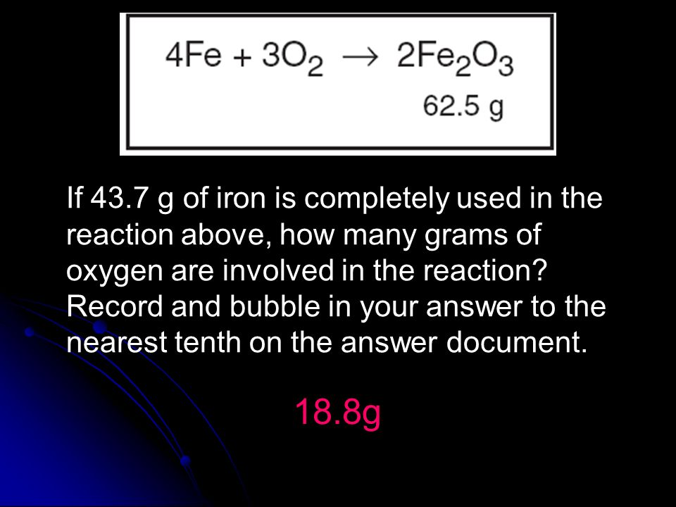 If 43.7 g of iron is completely used in the reaction above, how many grams of oxygen are involved in the reaction Record and bubble in your answer to the nearest tenth on the answer document.