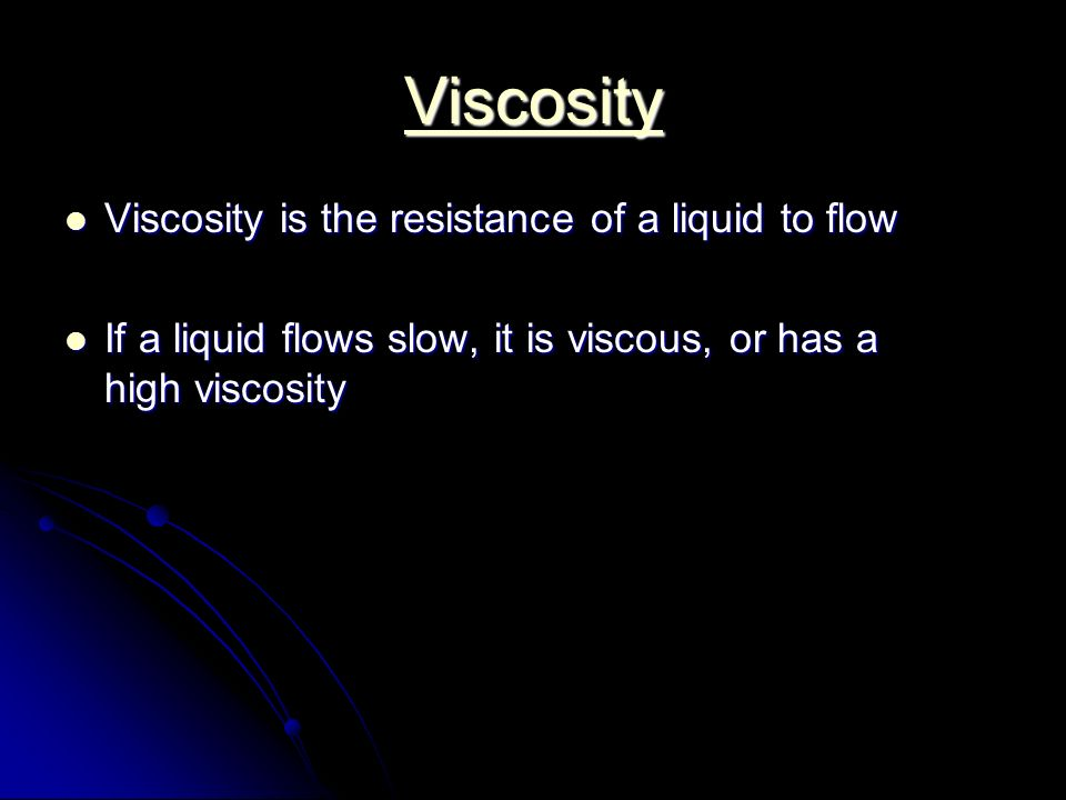 Viscosity Viscosity is the resistance of a liquid to flow