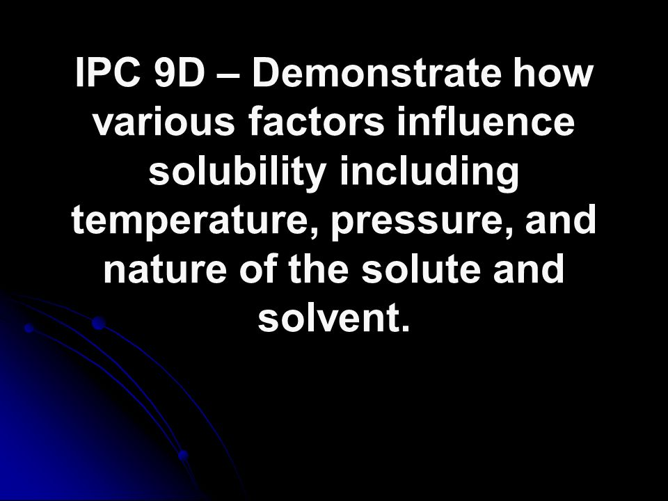 IPC 9D – Demonstrate how various factors influence solubility including temperature, pressure, and nature of the solute and solvent.
