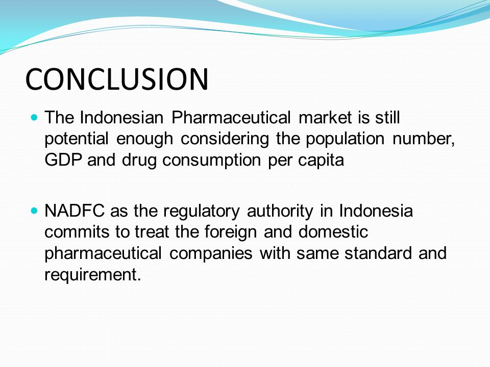 CONCLUSION The Indonesian Pharmaceutical market is still potential enough considering the population number, GDP and drug consumption per capita.