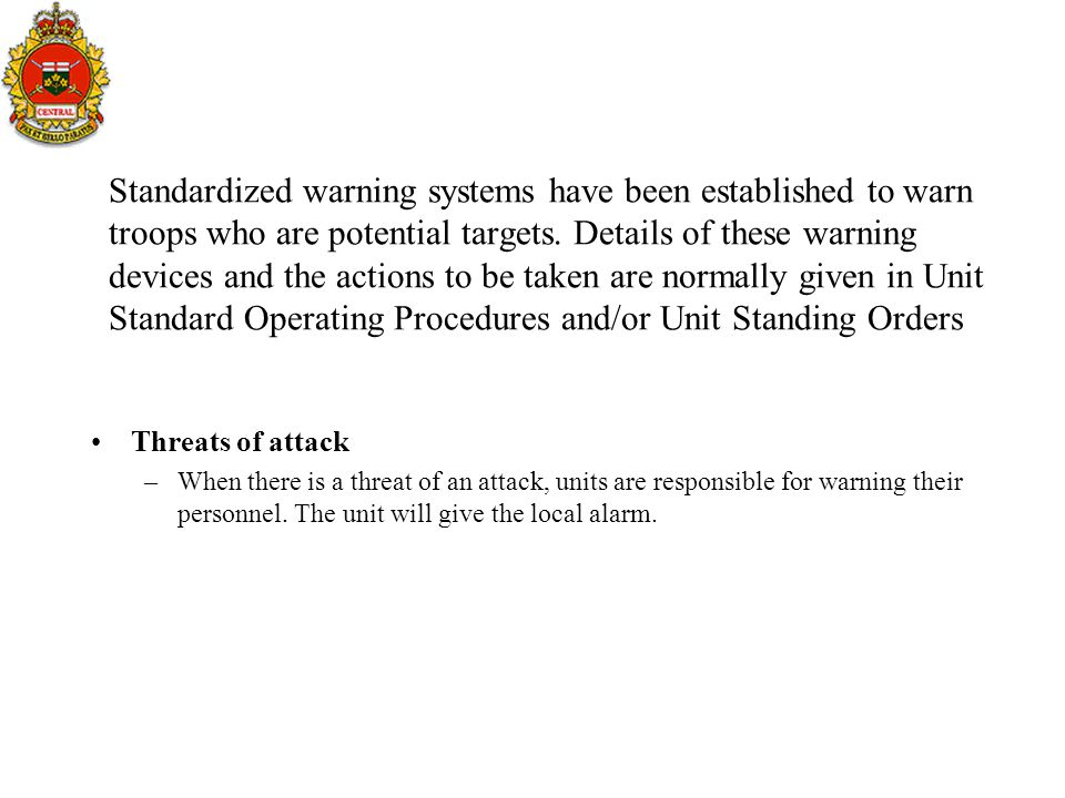 Standardized warning systems have been established to warn troops who are potential targets. Details of these warning devices and the actions to be taken are normally given in Unit Standard Operating Procedures and/or Unit Standing Orders