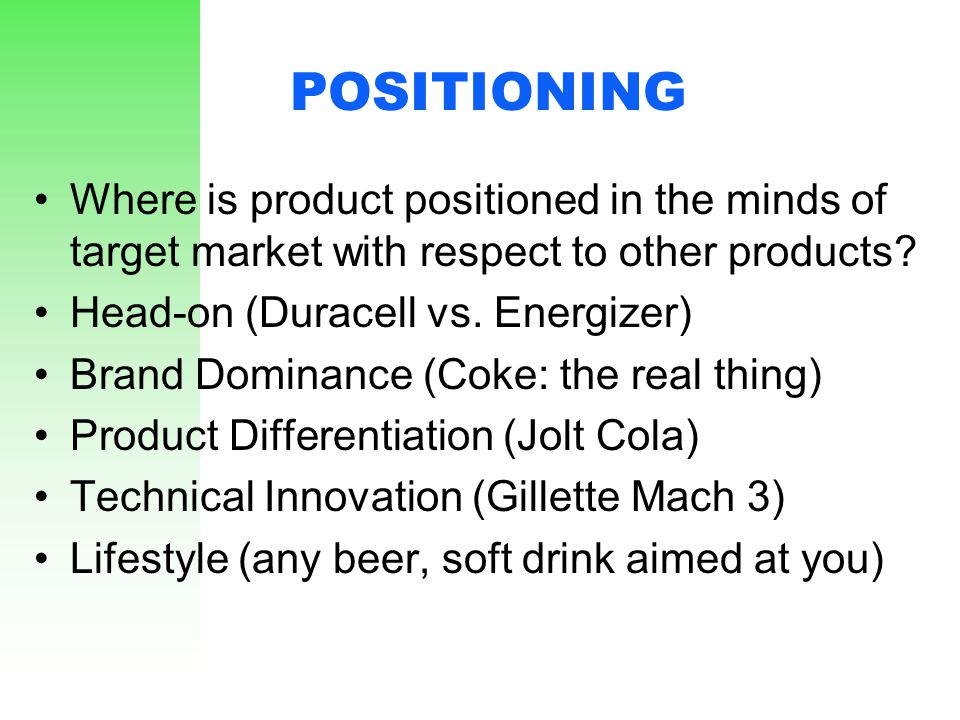 POSITIONING Where is product positioned in the minds of target market with respect to other products