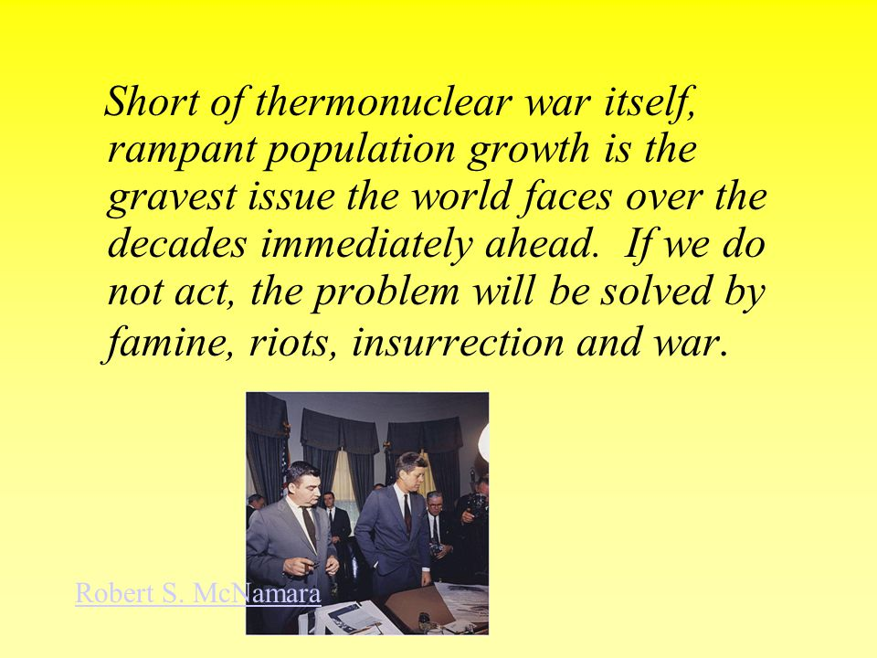 Short of thermonuclear war itself, rampant population growth is the gravest issue the world faces over the decades immediately ahead. If we do not act, the problem will be solved by famine, riots, insurrection and war.