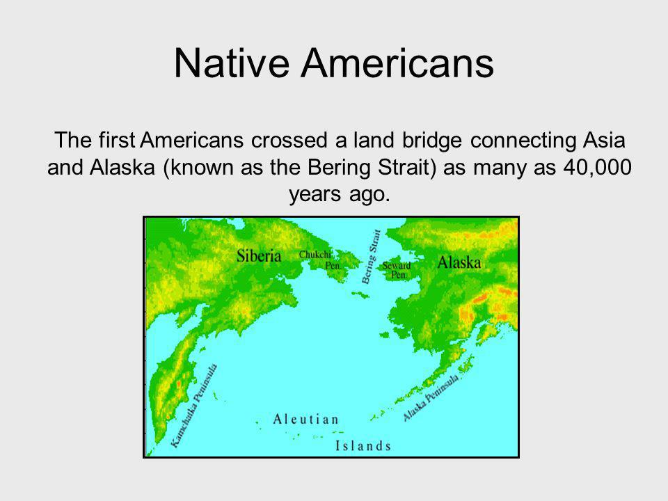 Native Americans The first Americans crossed a land bridge connecting Asia and Alaska (known as the Bering Strait) as many as 40,000 years ago.