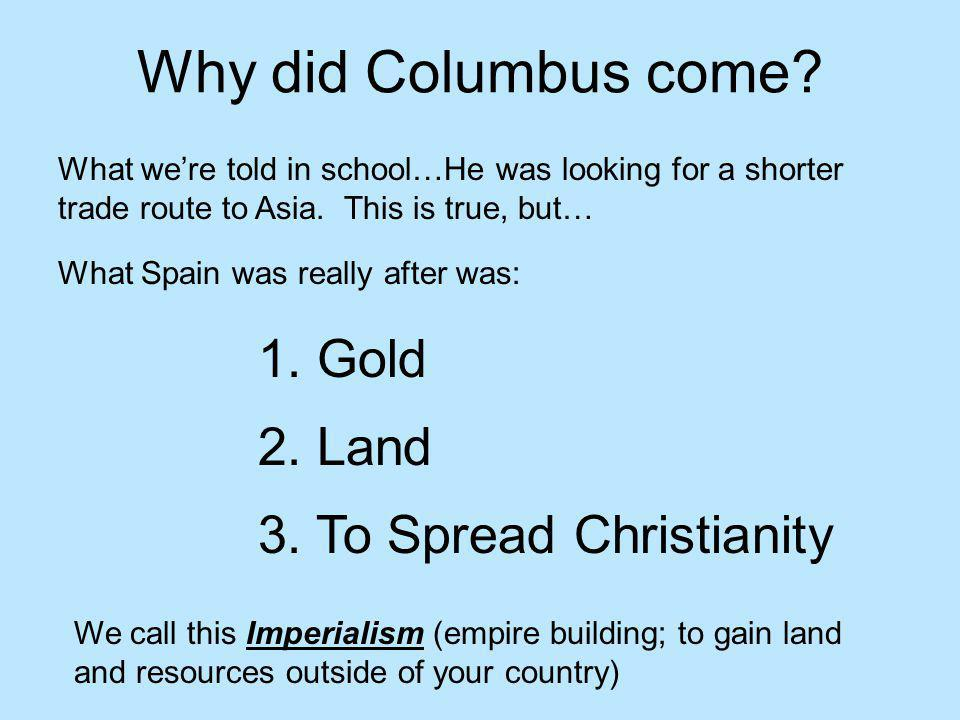 Why did Columbus come 1. Gold 2. Land 3. To Spread Christianity