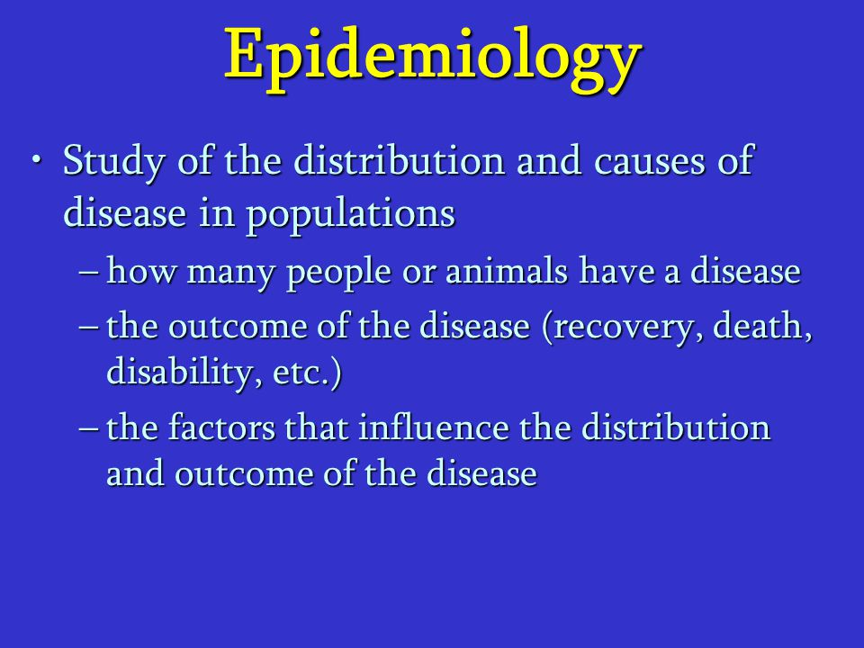Epidemiology Study of the distribution and causes of disease in populations. how many people or animals have a disease.