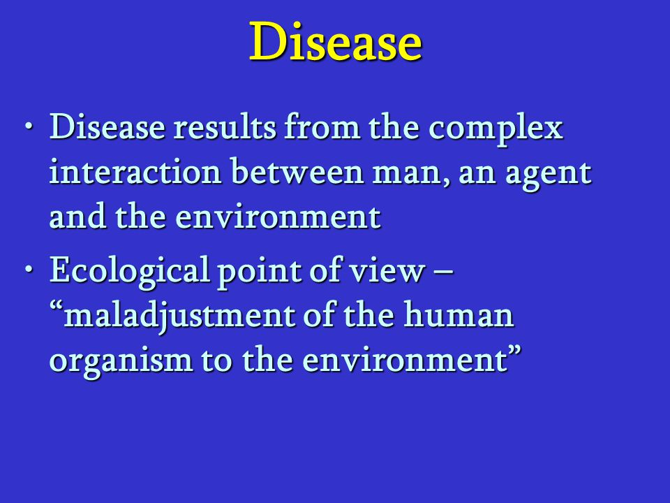 Disease Disease results from the complex interaction between man, an agent and the environment.
