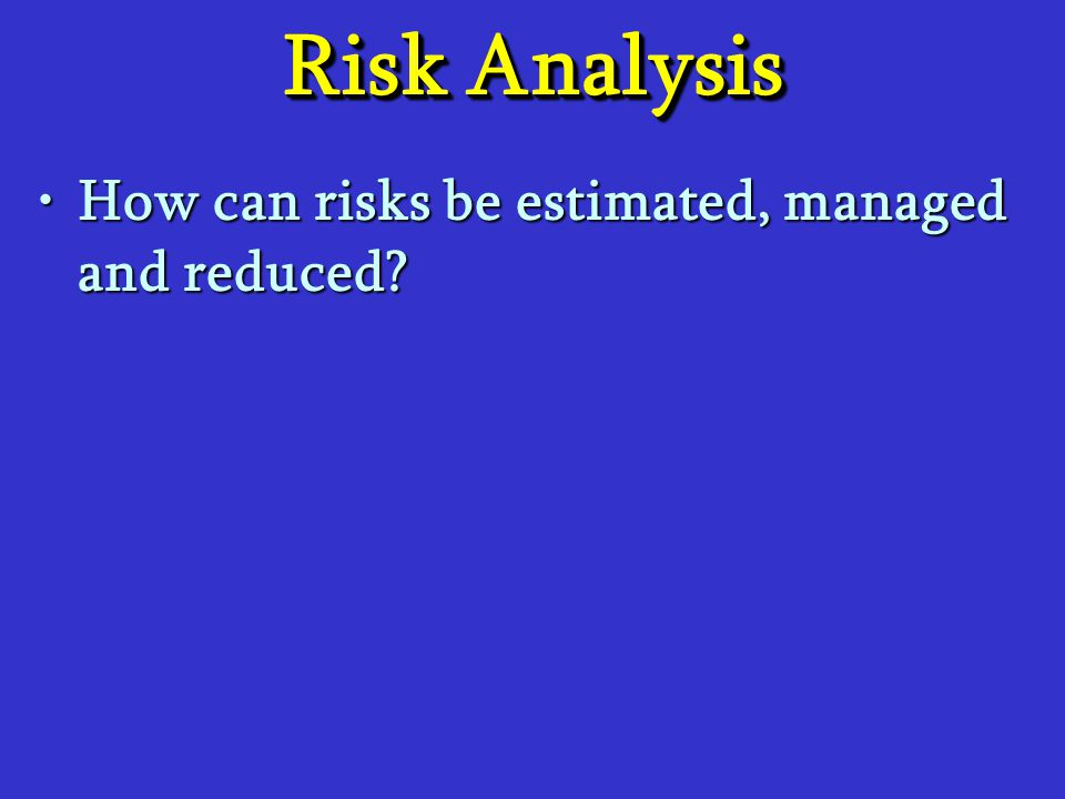 Risk Analysis How can risks be estimated, managed and reduced