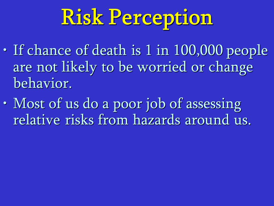 Risk Perception If chance of death is 1 in 100,000 people are not likely to be worried or change behavior.