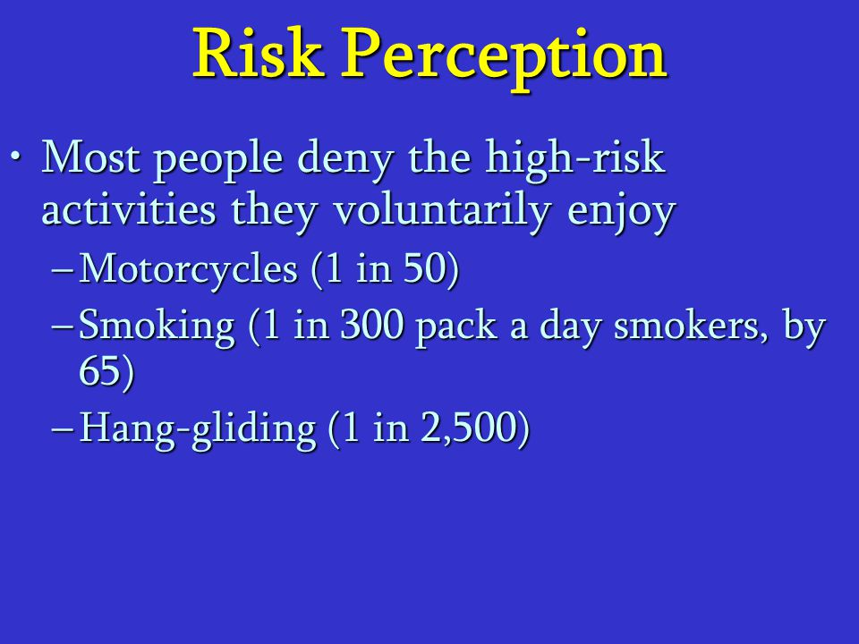 Risk Perception Most people deny the high-risk activities they voluntarily enjoy. Motorcycles (1 in 50)
