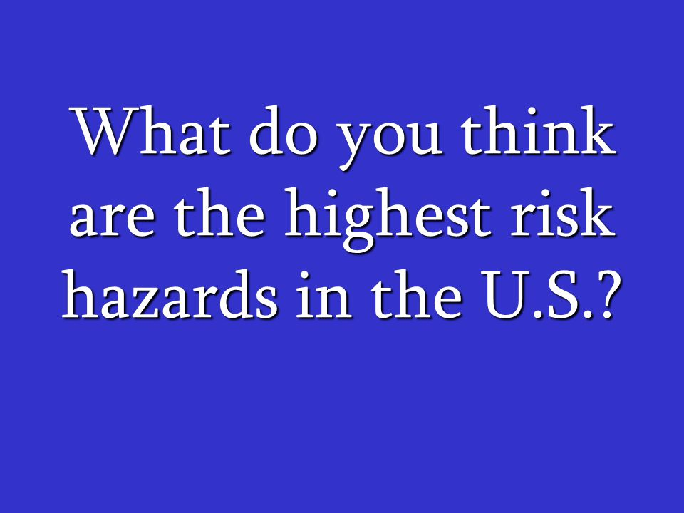 What do you think are the highest risk hazards in the U.S.