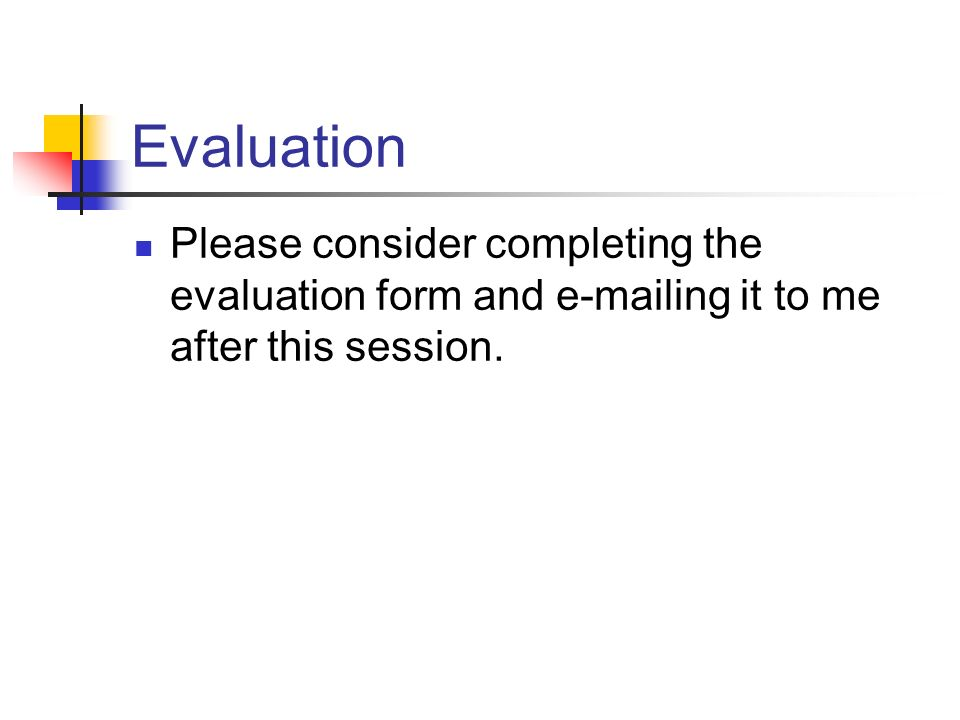 Evaluation Please consider completing the evaluation form and e-mailing it to me after this session.