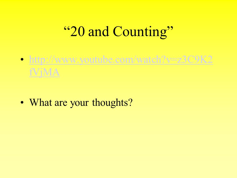 20 and Counting http://www.youtube.com/watch v=z3C9K2fVjMA