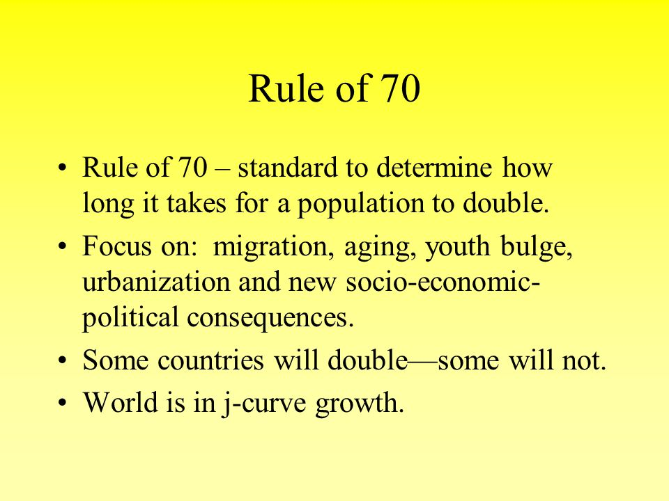 Rule of 70 Rule of 70 – standard to determine how long it takes for a population to double.
