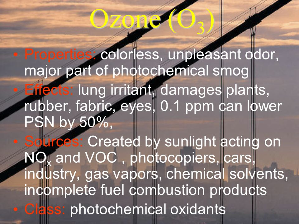 Ozone (O3) Properties: colorless, unpleasant odor, major part of photochemical smog.