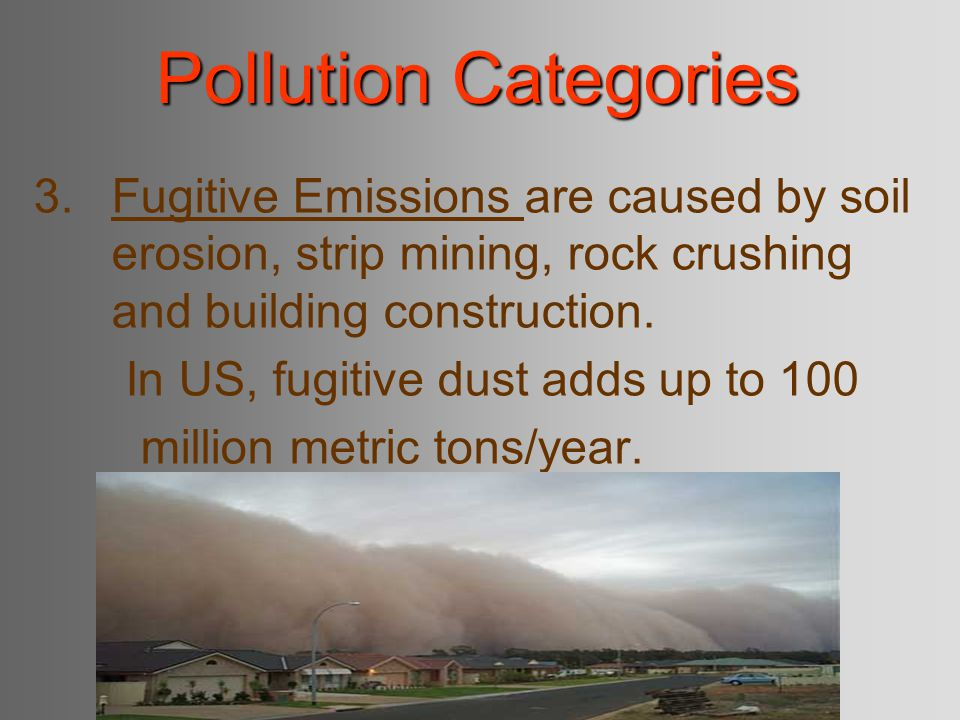 Pollution Categories Fugitive Emissions are caused by soil erosion, strip mining, rock crushing and building construction.