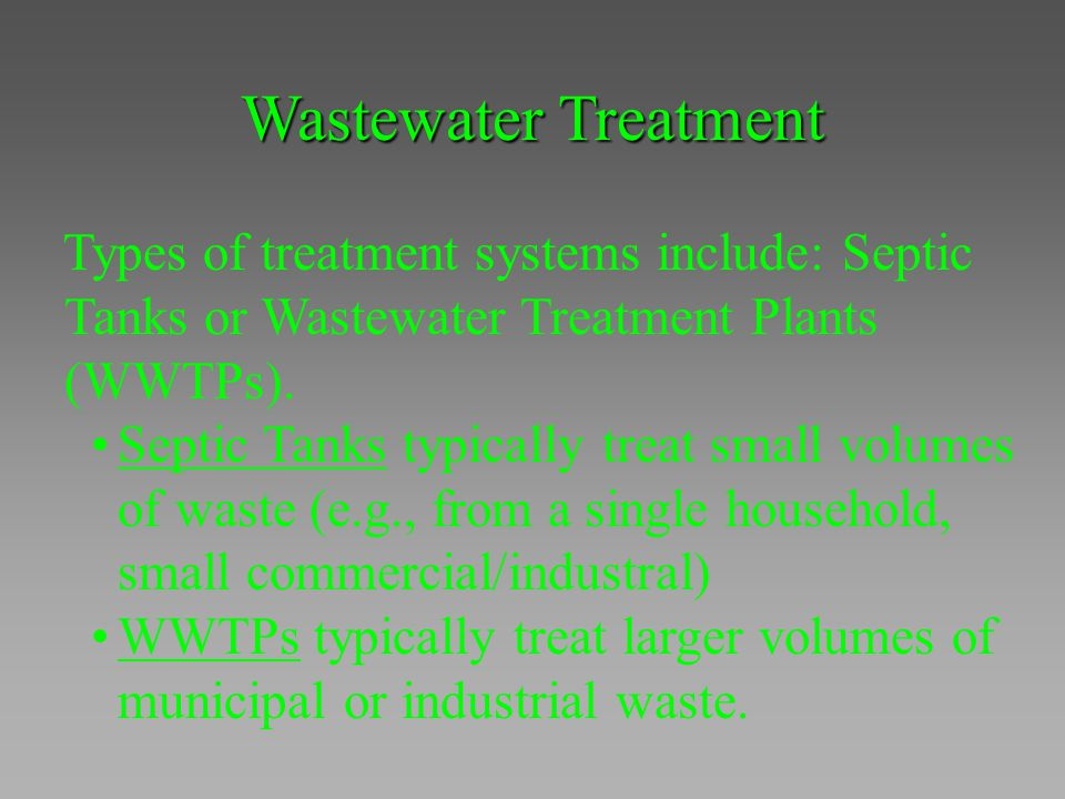 Wastewater Treatment Types of treatment systems include: Septic Tanks or Wastewater Treatment Plants (WWTPs).