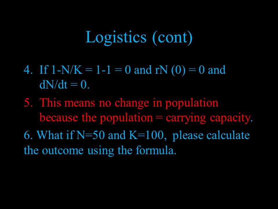 Logistics (cont) If 1-N/K = 1-1 = 0 and rN (0) = 0 and dN/dt = 0.