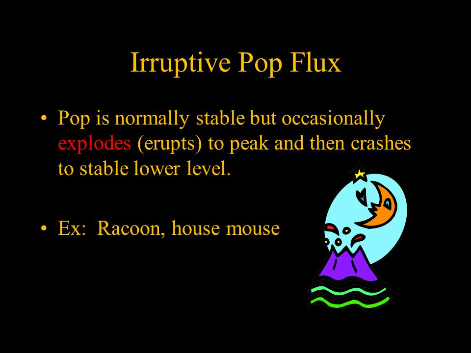 Irruptive Pop Flux Pop is normally stable but occasionally explodes (erupts) to peak and then crashes to stable lower level.