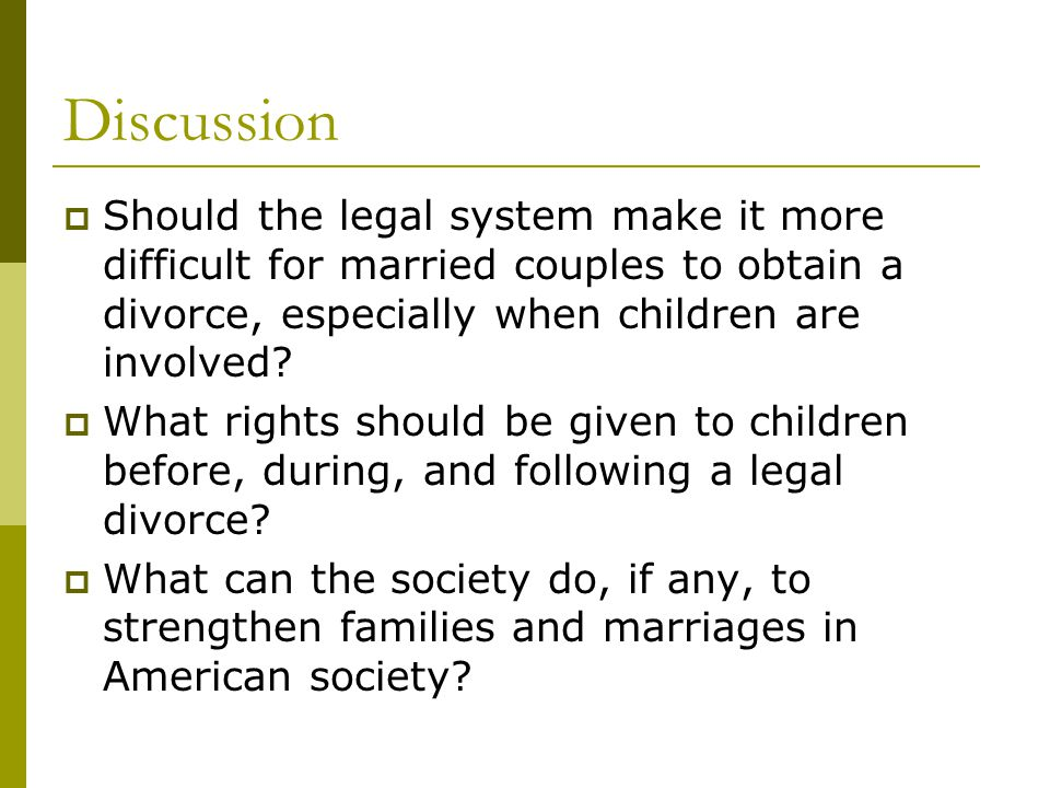 Discussion Should the legal system make it more difficult for married couples to obtain a divorce, especially when children are involved